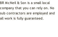 BR McNeil & Son is a small local company that you can rely on. No sub contractors are employed and all work is fully guaranteed.